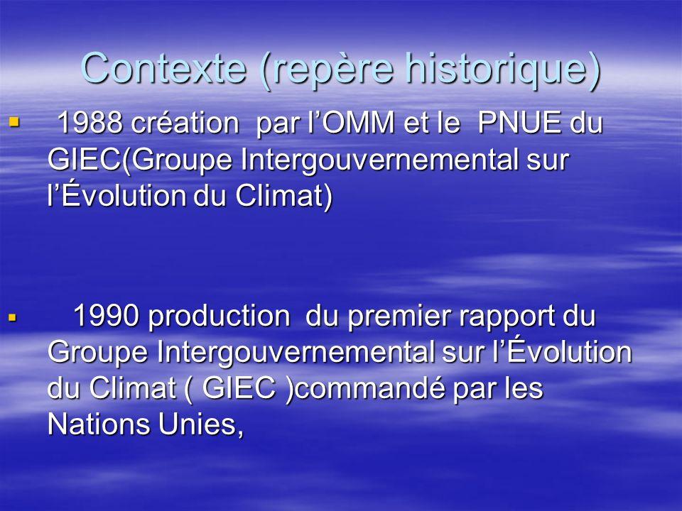 Contexte (repère historique) 1988 création par lOMM et le PNUE du GIEC(Groupe Intergouvernemental sur lÉvolution du Climat) 1988 création par lOMM et
