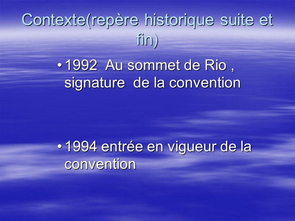 Contexte(repère historique suite et fin) 1992 Au sommet de Rio, signature de la convention1992 Au sommet de Rio, signature de la convention 1994 entré