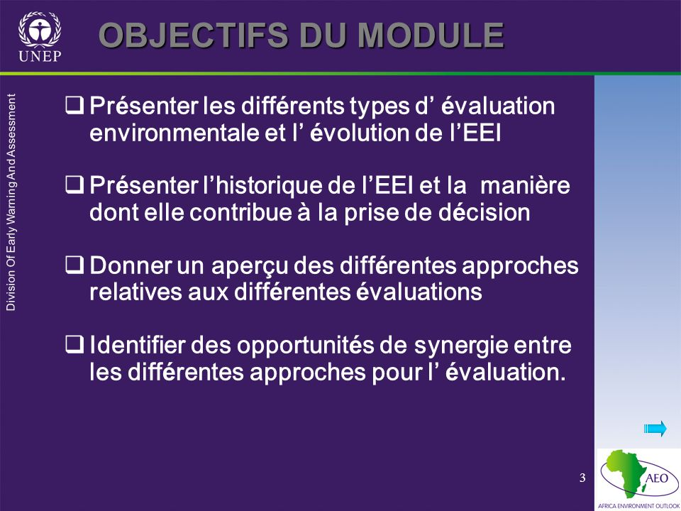 Division Of Early Warning And Assessment 3 OBJECTIFS DU MODULE Pr é senter les diff é rents types d é valuation environmentale et l é volution de lEEI Pr é senter lhistorique de lEEI et la manière dont elle contribue à la prise de d é cision Donner un aperçu des diff é rentes approches relatives aux diff é rentes é valuations Identifier des opportunit é s de synergie entre les diff é rentes approches pour l é valuation.