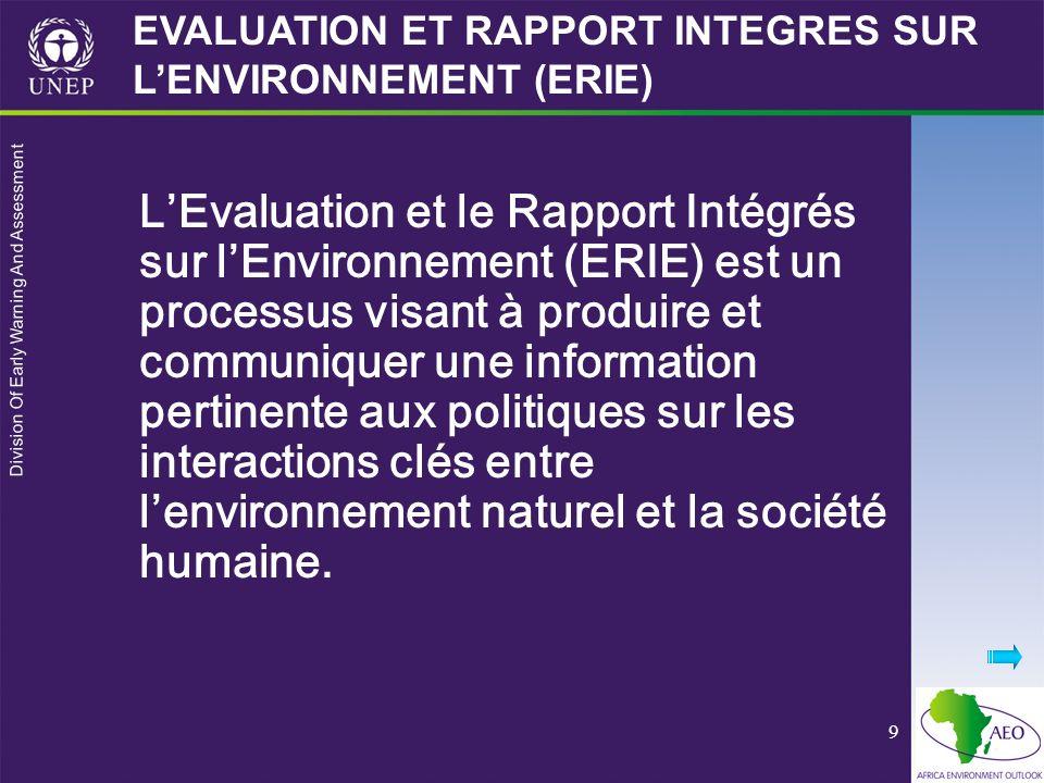 Division Of Early Warning And Assessment 9 LEvaluation et le Rapport Intégrés sur lEnvironnement (ERIE) est un processus visant à produire et communiquer une information pertinente aux politiques sur les interactions clés entre lenvironnement naturel et la société humaine.