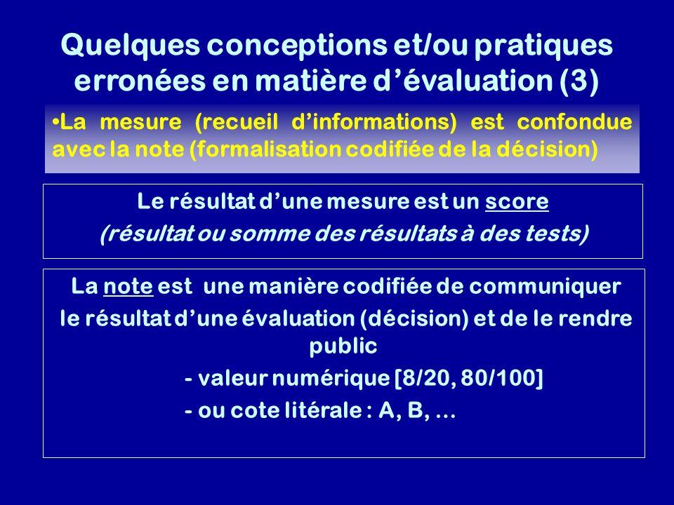 Quelques conceptions et/ou pratiques erronées en matière dévaluation (3) La mesure (recueil dinformations) est confondue avec la note (formalisation codifiée de la décision) Le résultat dune mesure est un score (résultat ou somme des résultats à des tests) La note est une manière codifiée de communiquer le résultat dune évaluation (décision) et de le rendre public - valeur numérique [8/20, 80/100] - ou cote litérale : A, B, …