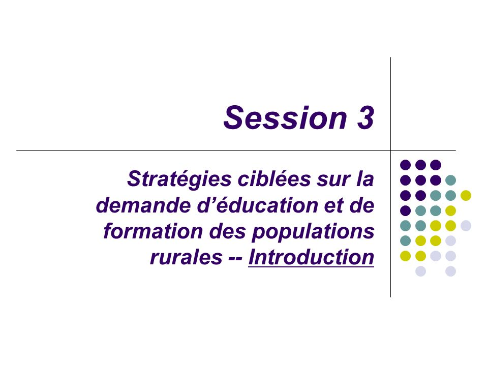 Session 3 Stratégies ciblées sur la demande déducation et de formation des populations rurales -- Introduction