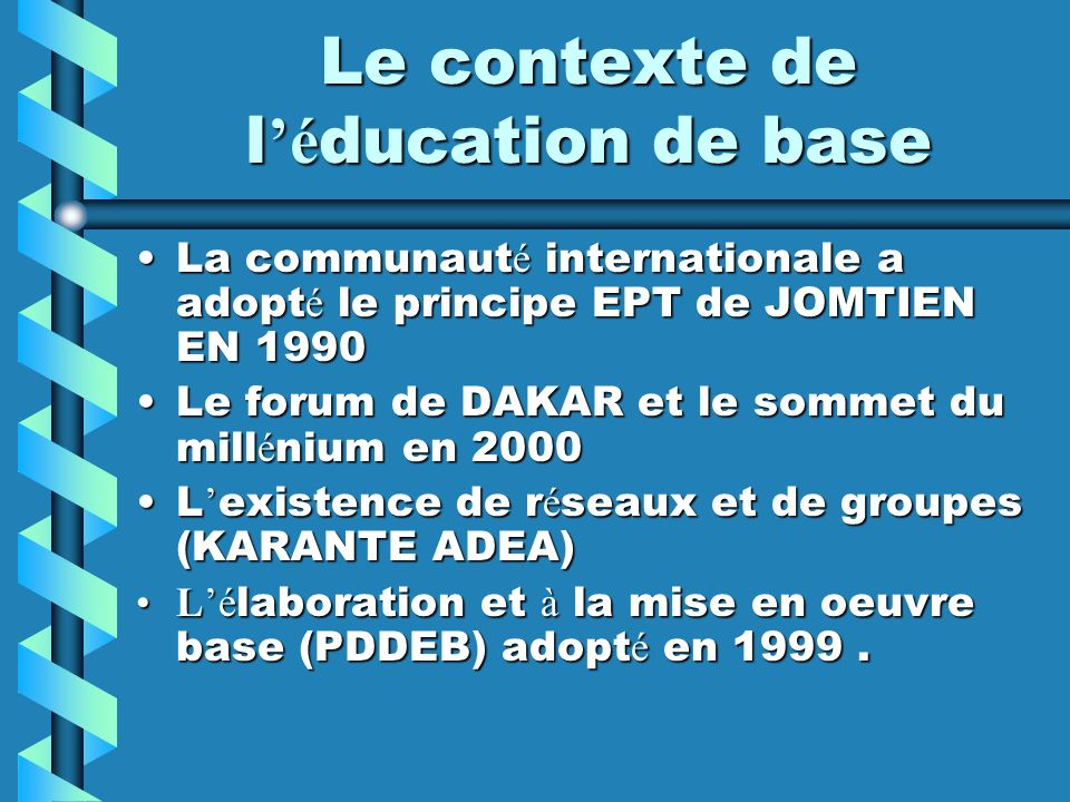 Le contexte de l é ducation de base La communaut é internationale a adopt é le principe EPT de JOMTIEN EN 1990La communaut é internationale a adopt é