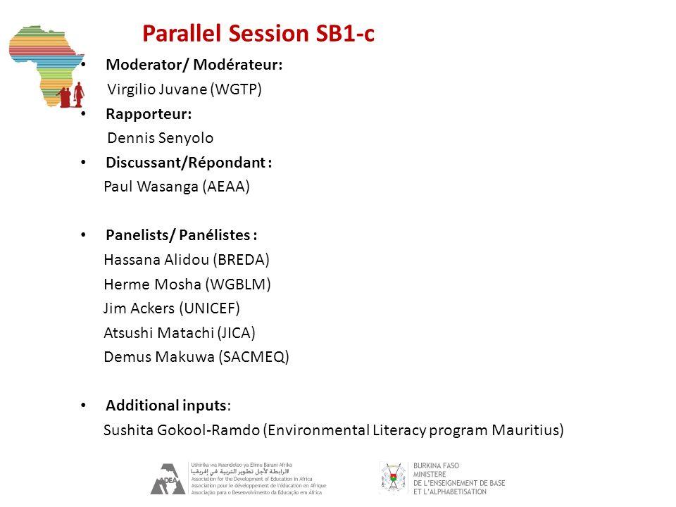 Parallel Session SB1-c Moderator/ Modérateur: Virgilio Juvane (WGTP) Rapporteur: Dennis Senyolo Discussant/Répondant : Paul Wasanga (AEAA) Panelists/ Panélistes : Hassana Alidou (BREDA) Herme Mosha (WGBLM) Jim Ackers (UNICEF) Atsushi Matachi (JICA) Demus Makuwa (SACMEQ) Additional inputs: Sushita Gokool-Ramdo (Environmental Literacy program Mauritius)