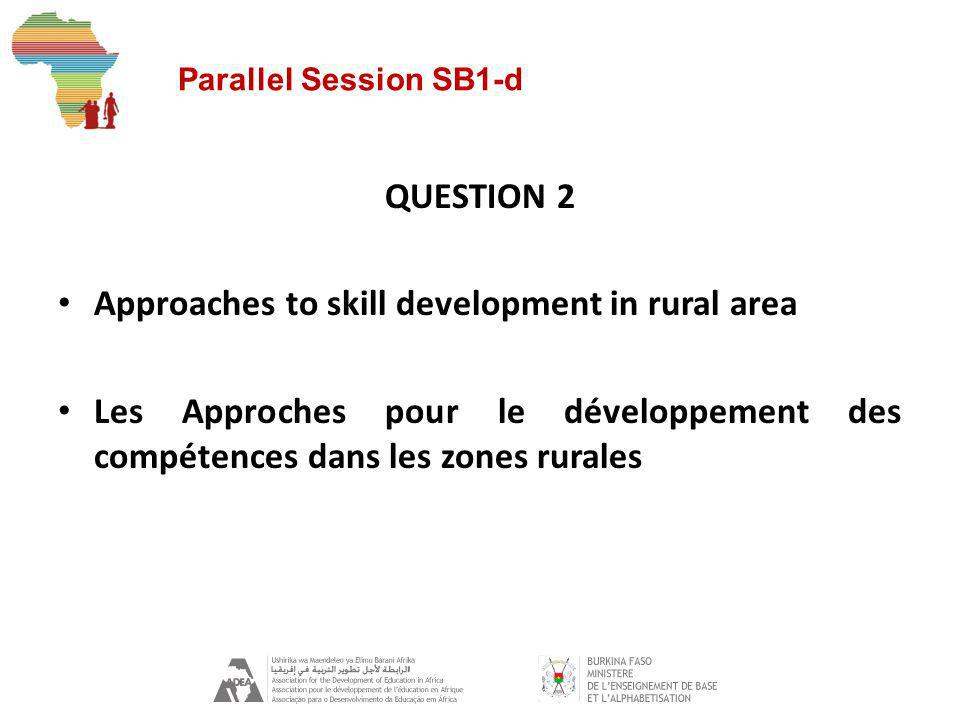 Parallel Session SB1-d QUESTION 2 Approaches to skill development in rural area Les Approches pour le développement des compétences dans les zones rurales