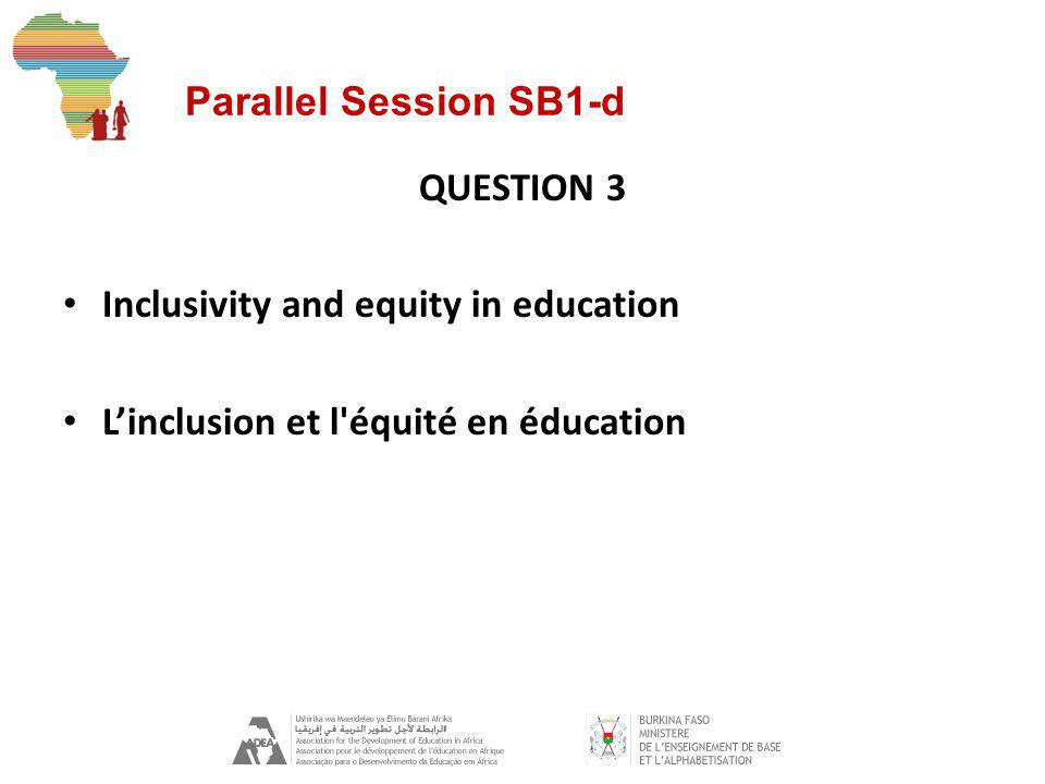Parallel Session SB1-d QUESTION 3 Inclusivity and equity in education Linclusion et l équité en éducation