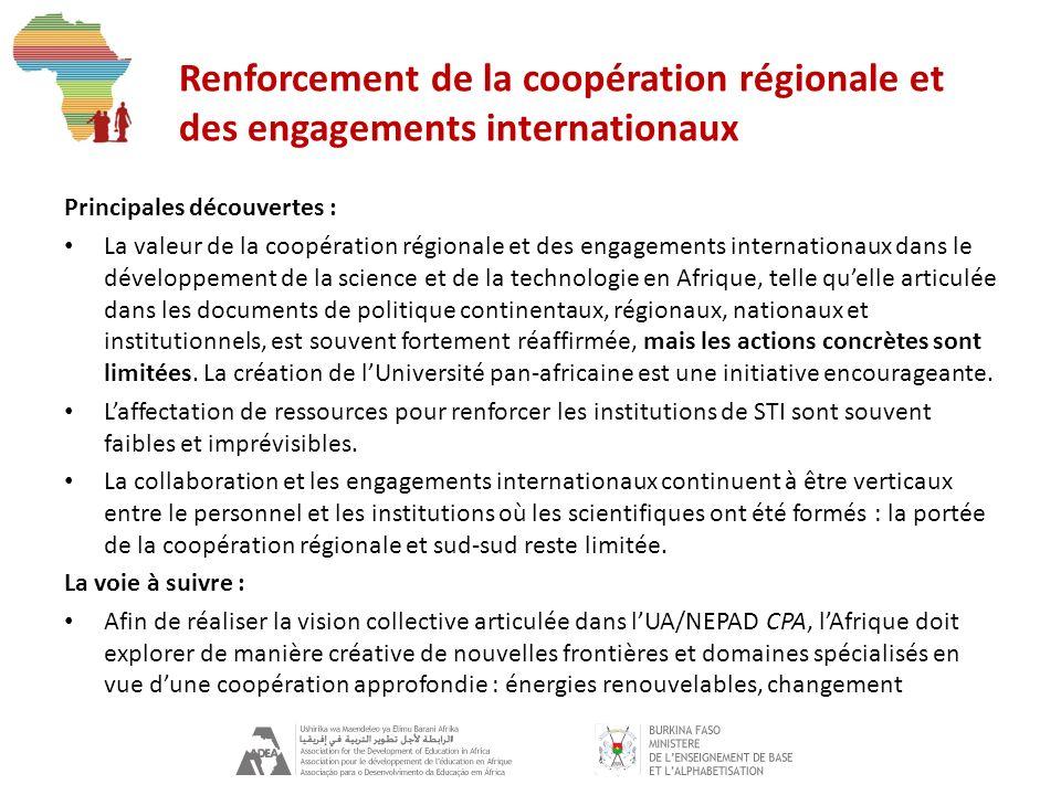 Renforcement de la coopération régionale et des engagements internationaux Principales découvertes : La valeur de la coopération régionale et des engagements internationaux dans le développement de la science et de la technologie en Afrique, telle quelle articulée dans les documents de politique continentaux, régionaux, nationaux et institutionnels, est souvent fortement réaffirmée, mais les actions concrètes sont limitées.
