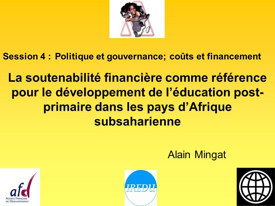 Session 4 : Politique et gouvernance; coûts et financement La soutenabilité financière comme référence pour le développement de léducation post- primaire dans les pays dAfrique subsaharienne Alain Mingat