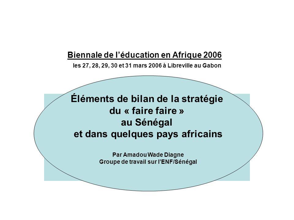 Biennale de léducation en Afrique 2006 les 27, 28, 29, 30 et 31 mars 2006 à Libreville au Gabon Éléments de bilan de la stratégie du « faire faire » au Sénégal et dans quelques pays africains Par Amadou Wade Diagne Groupe de travail sur lENF/Sénégal