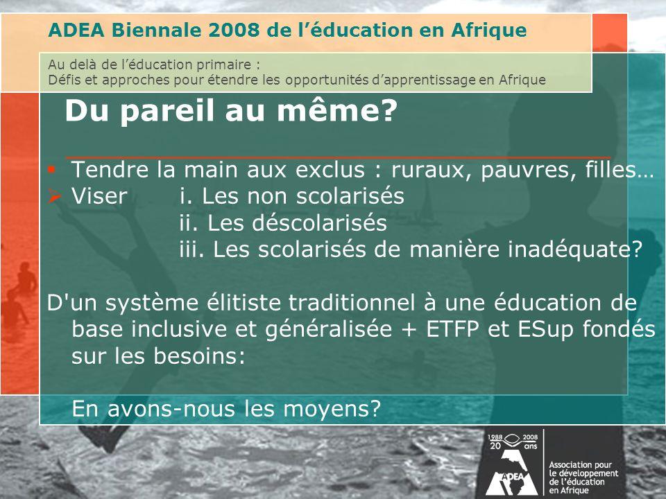 ADEA Biennale 2008 de léducation en Afrique Au delà de léducation primaire : Défis et approches pour étendre les opportunités dapprentissage en Afrique Du pareil au même.