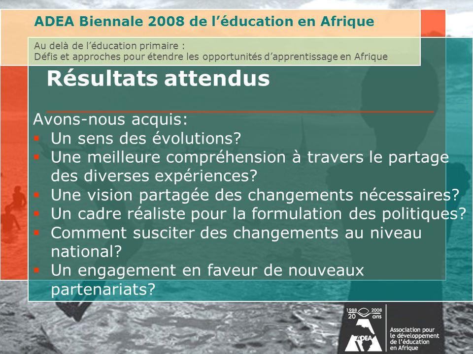 ADEA Biennale 2008 de léducation en Afrique Au delà de léducation primaire : Défis et approches pour étendre les opportunités dapprentissage en Afrique Résultats attendus Avons-nous acquis: Un sens des évolutions.