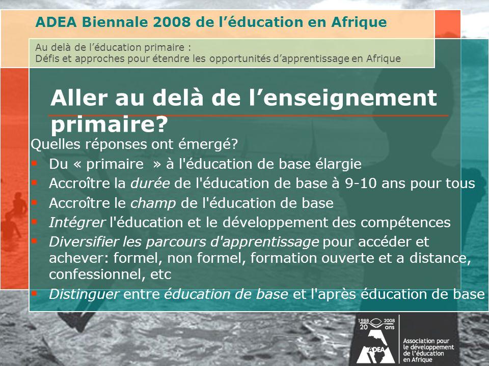 ADEA Biennale 2008 de léducation en Afrique Au delà de léducation primaire : Défis et approches pour étendre les opportunités dapprentissage en Afrique Aller au delà de lenseignement primaire.