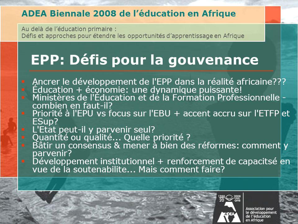 ADEA Biennale 2008 de léducation en Afrique Au delà de léducation primaire : Défis et approches pour étendre les opportunités dapprentissage en Afrique EPP: Défis pour la gouvenance Ancrer le développement de l EPP dans la réalité africaine .