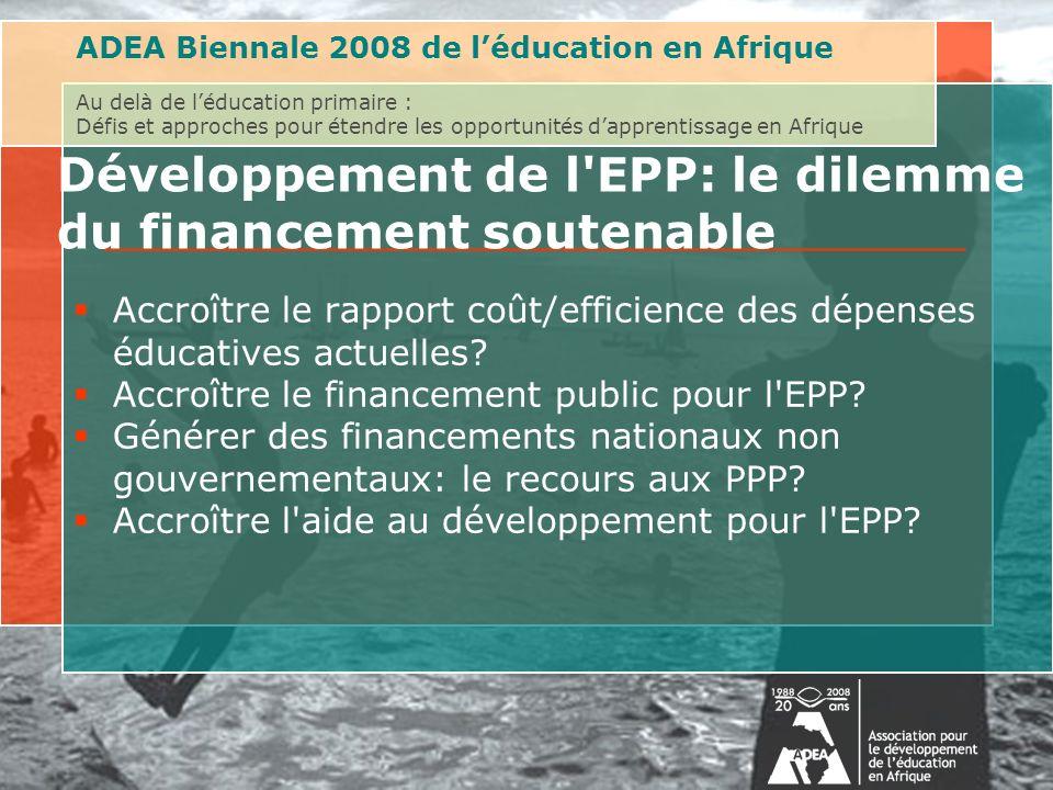 ADEA Biennale 2008 de léducation en Afrique Au delà de léducation primaire : Défis et approches pour étendre les opportunités dapprentissage en Afrique Développement de l EPP: le dilemme du financement soutenable Accroître le rapport coût/efficience des dépenses éducatives actuelles.