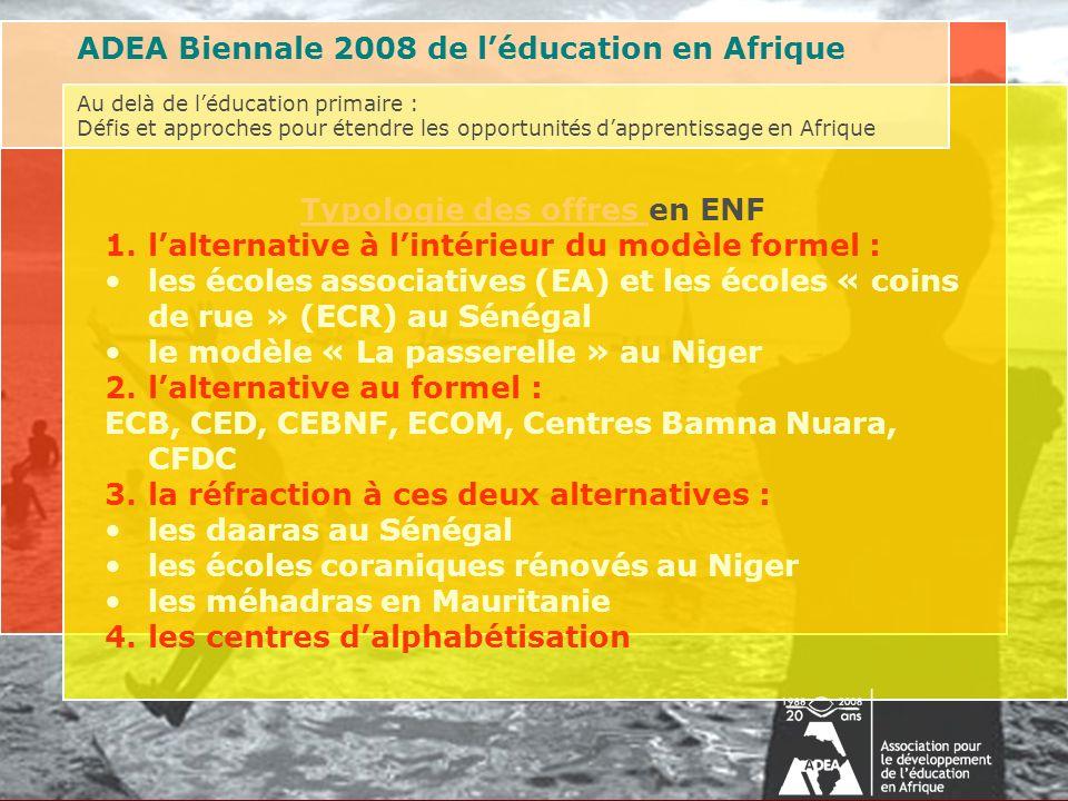 Au delà de léducation primaire : Défis et approches pour étendre les opportunités dapprentissage en AfriqueAssociation for the Development of Education in Africa (ADEA) Biennale 2008 on Post-Primary Education Typologie des offres Typologie des offres en ENF 1.lalternative à lintérieur du modèle formel : les écoles associatives (EA) et les écoles « coins de rue » (ECR) au Sénégal le modèle « La passerelle » au Niger 2.lalternative au formel : ECB, CED, CEBNF, ECOM, Centres Bamna Nuara, CFDC 3.la réfraction à ces deux alternatives : les daaras au Sénégal les écoles coraniques rénovés au Niger les méhadras en Mauritanie 4.les centres dalphabétisation ADEA Biennale 2008 de léducation en Afrique Au delà de léducation primaire : Défis et approches pour étendre les opportunités dapprentissage en Afrique
