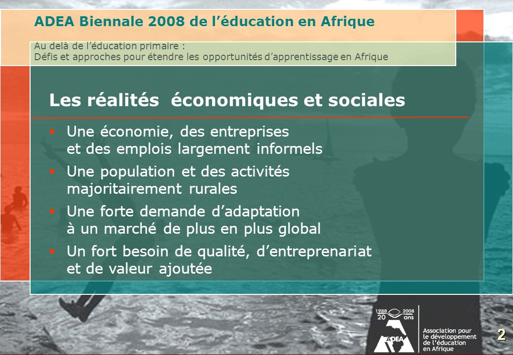 3 Les réalités économiques et sociales ADEA Biennale 2008 de léducation en Afrique Au delà de léducation primaire : Défis et approches pour étendre les opportunités dapprentissage en Afrique Part de léconomie informelle: entre 30% et 60% du PIB PaysPart de lemploi informel Afrique du Sud31% (tous secteurs) Angola66% (secteur urbain) Bénin95% (tous secteurs) Cameroun90,4% (tous secteurs) Éthiopie90,8% (tous secteurs) Maroc39% (secteur urbain) Sénégal77,5% (Dakar, secteur urbain) 3