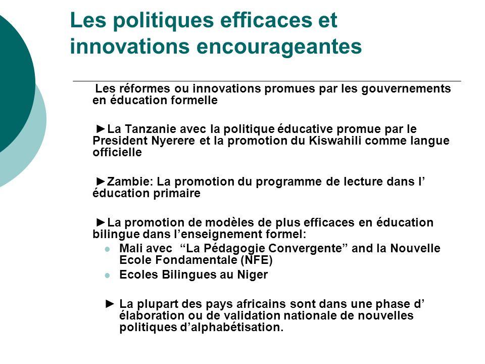 Les politiques efficaces et innovations encourageantes Partenariat ONGs et gouvernements pour la promotion de lalphab é tisation et une ENF centr é es sur les besoins des apprenants Burkina Faso: Le role des ONGs comme TIN TUA et le succes des Ecoles Bilingues promues par OSEO, Elan et Developpement et le MEBA, REFLECT, politique de scolarisation de la jeune fille Cameroun: le role of PROPELCA, NACALCO et la SIL dans la promotion des écoles bilingues et le role de letat dans la facilitation des activites des ONGs Sénégal: La promotion de la Stratégie du Faire Faire qui implique un partenariat etroit entre letat, les ONGs, les communautes et le secteur prive et le travail de l ARED dans la promotion de lenvironnement lettre en Pular Tanzanie et Ghana: LIntégration des TICS en ENF: radio, Télévision et internet au Ghana et en Tanzanie avec COLLIT