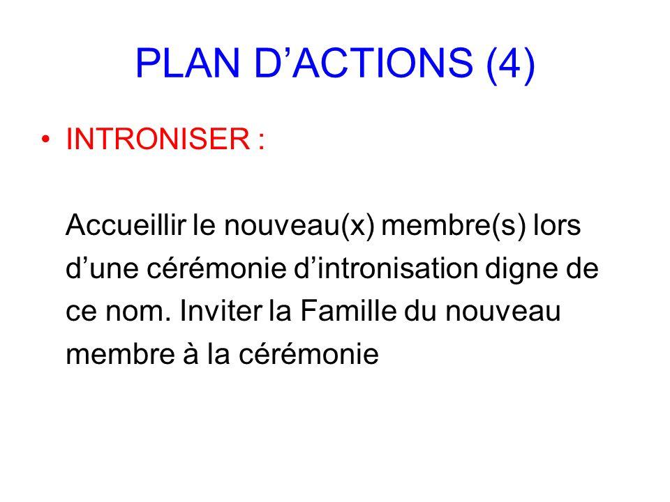 PLAN DACTIONS (4) INTRONISER : Accueillir le nouveau(x) membre(s) lors dune cérémonie dintronisation digne de ce nom. Inviter la Famille du nouveau me