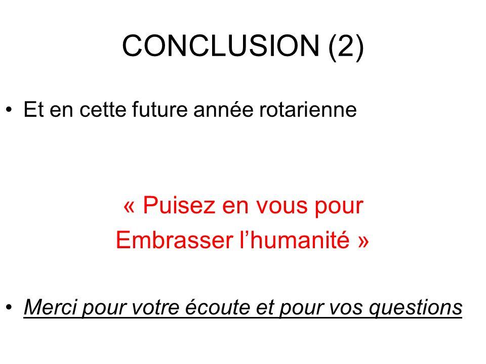 CONCLUSION (2) Et en cette future année rotarienne « Puisez en vous pour Embrasser lhumanité » Merci pour votre écoute et pour vos questions