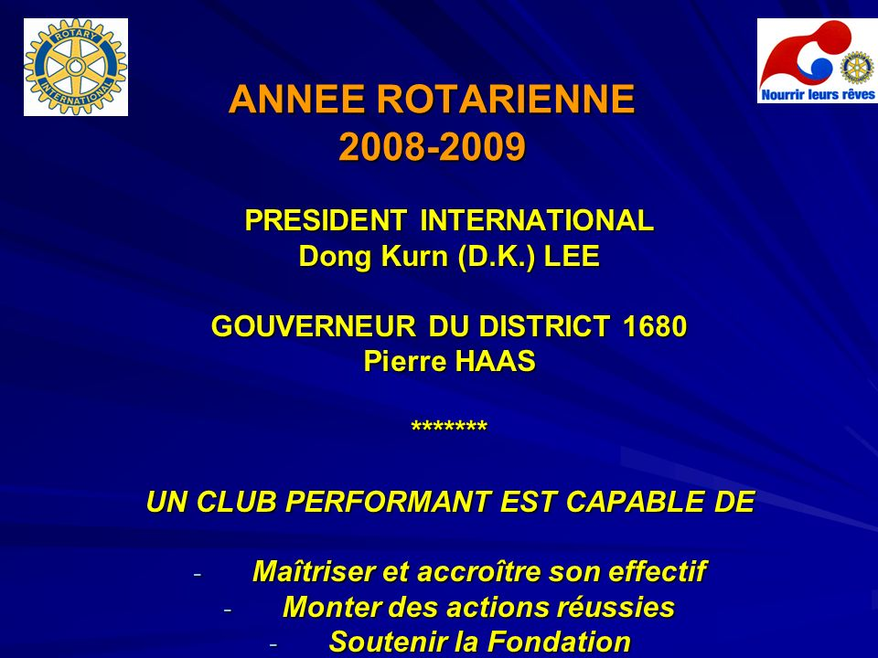 ANNEE ROTARIENNE 2008-2009 PRESIDENT INTERNATIONAL Dong Kurn (D.K.) LEE GOUVERNEUR DU DISTRICT 1680 Pierre HAAS ******* UN CLUB PERFORMANT EST CAPABLE