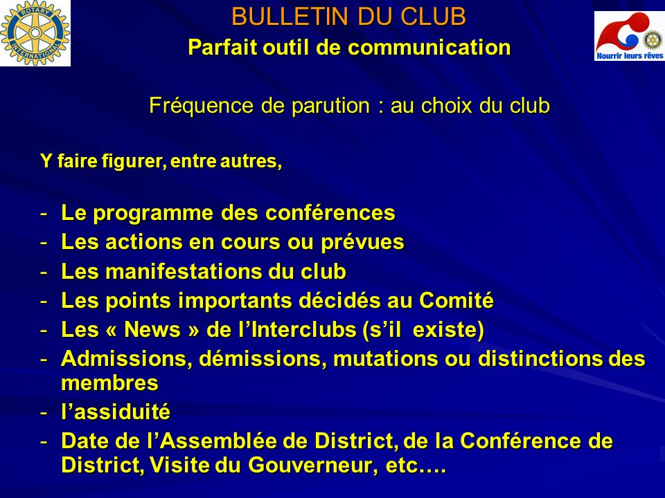CONTACTS UTILES Rotary international : www.rotary.org District 1680 : http://www.rotary1680.org http://www.rotary1680.org Rotary International – site francophone : www.rotary-francophone.org www.rotary-francophone.org Rotary Bureau Europe Afrique : Witikonerstrasse 15 – CH 8032 ZÜRICH – e-mail : NgocLinh.Chau@rotary.org NgocLinh.Chau@rotary.org Pierre HAAS – Gouverneur District 1680 – haas.pierre@evc.net haas.pierre@evc.net Marie-Louise TISSOT – Secrétaire District – ml.tissot@evc.net ml.tissot@evc.net Christian EINHORN – Trésorier – christian.einhorn@mazars.fr christian.einhorn@mazars.fr Norbert CLERY – Lettre du Gouverneur – ndcclery@noos.fr – ndcclery@noos.fr– ndcclery@noos.fr Armand GRESSER – Assiduité – armand.gresser@wanadoo.fr armand.gresser@wanadoo.fr