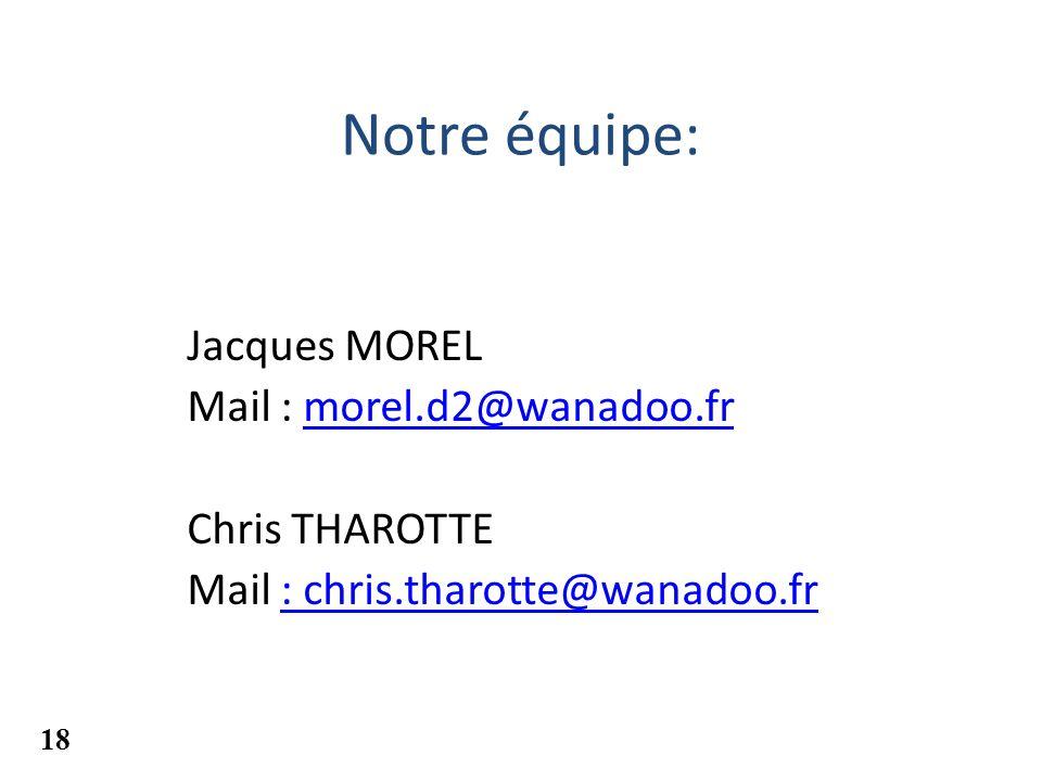 Notre équipe: Jacques MOREL Mail : morel.d2@wanadoo.frmorel.d2@wanadoo.fr Chris THAROTTE Mail : chris.tharotte@wanadoo.fr 18