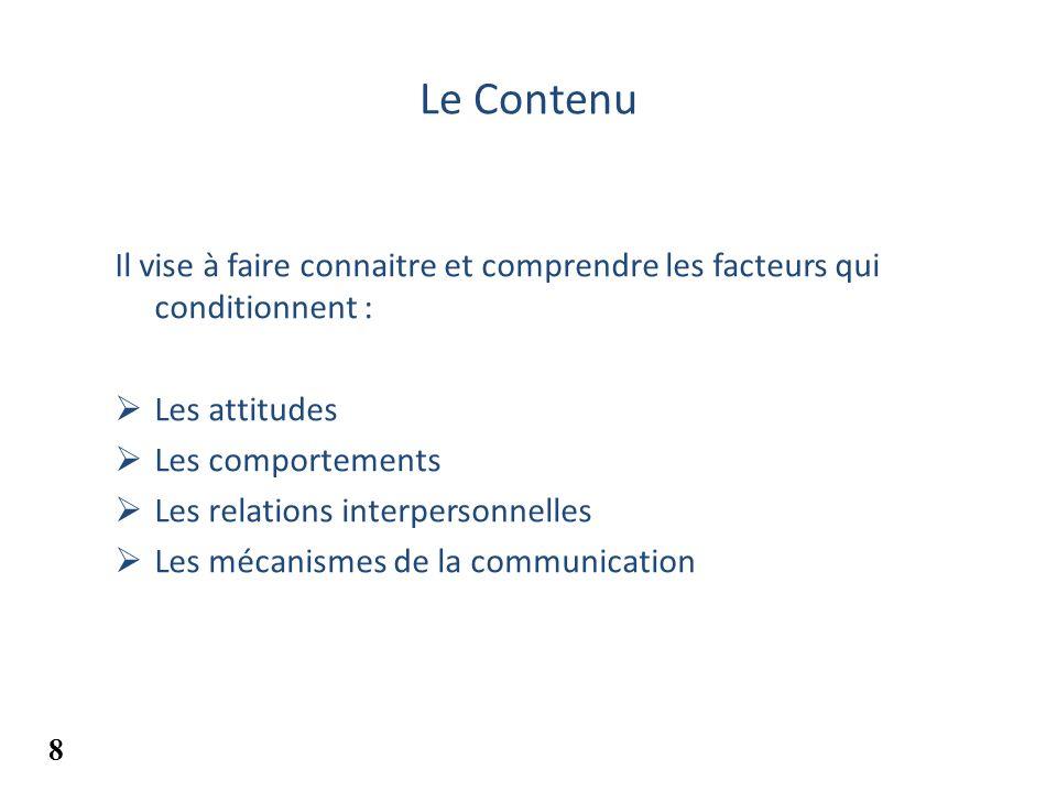 Le Contenu Il vise à faire connaitre et comprendre les facteurs qui conditionnent : Les attitudes Les comportements Les relations interpersonnelles Le