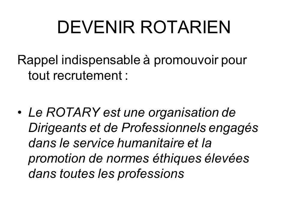 DEVENIR ROTARIEN Rappel indispensable à promouvoir pour tout recrutement : Le ROTARY est une organisation de Dirigeants et de Professionnels engagés dans le service humanitaire et la promotion de normes éthiques élevées dans toutes les professions