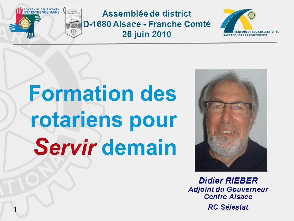 Assemblée de district D-1680 Alsace - Franche Comté 26 juin 2010 1 Formation des rotariens pour S ervir demain Didier RIEBER Adjoint du Gouverneur Centre Alsace RC Sélestat DIDIER RIEBER - FORMATION
