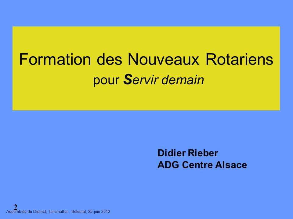 Didier Rieber ADG Centre Alsace Assemblée du District, Tanzmatten, Sélestat, 25 juin 2010 2 Formation des Nouveaux Rotariens pour S ervir demain