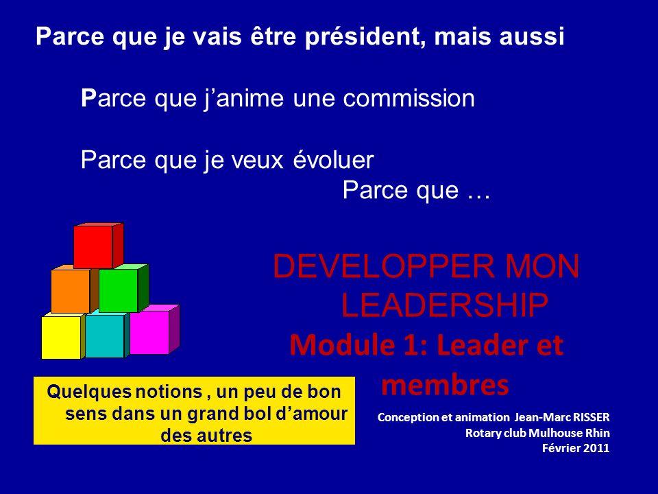 Parce que je vais être président, mais aussi Parce que janime une commission Parce que je veux évoluer Parce que … DEVELOPPER MON LEADERSHIP Module 1: