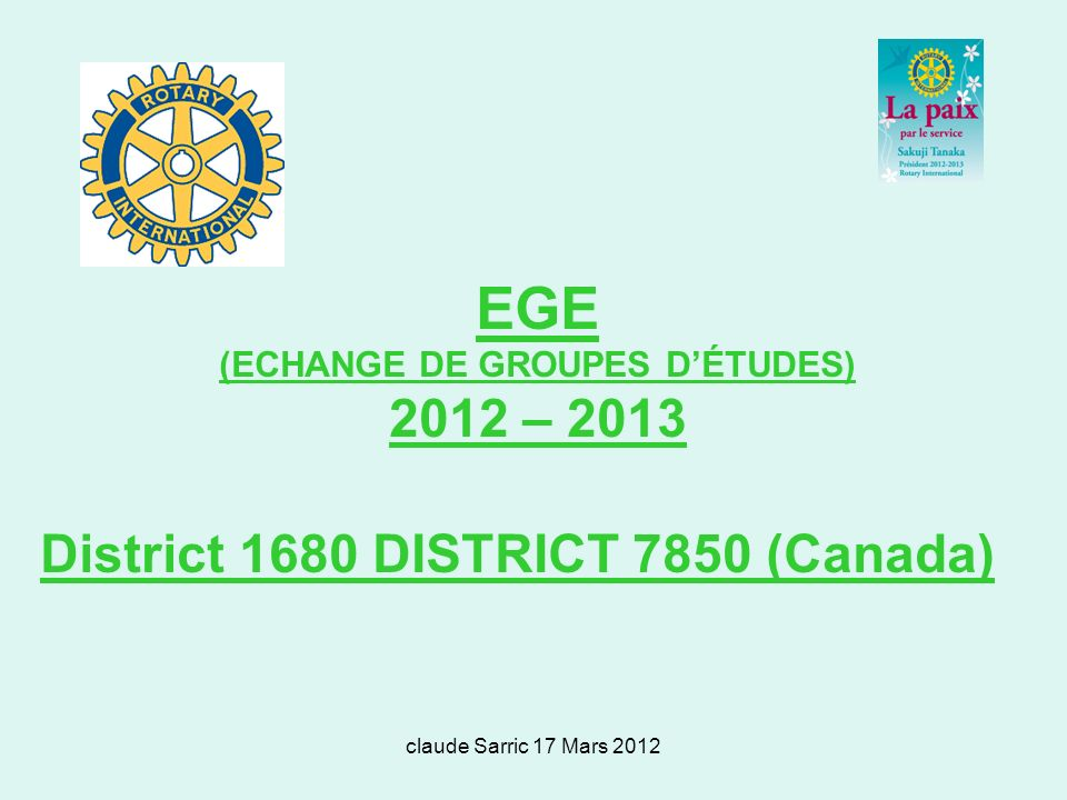 claude Sarric 17 Mars 2012 EGE (ECHANGE DE GROUPES DÉTUDES) 2012 – 2013 District 1680 DISTRICT 7850 (Canada)