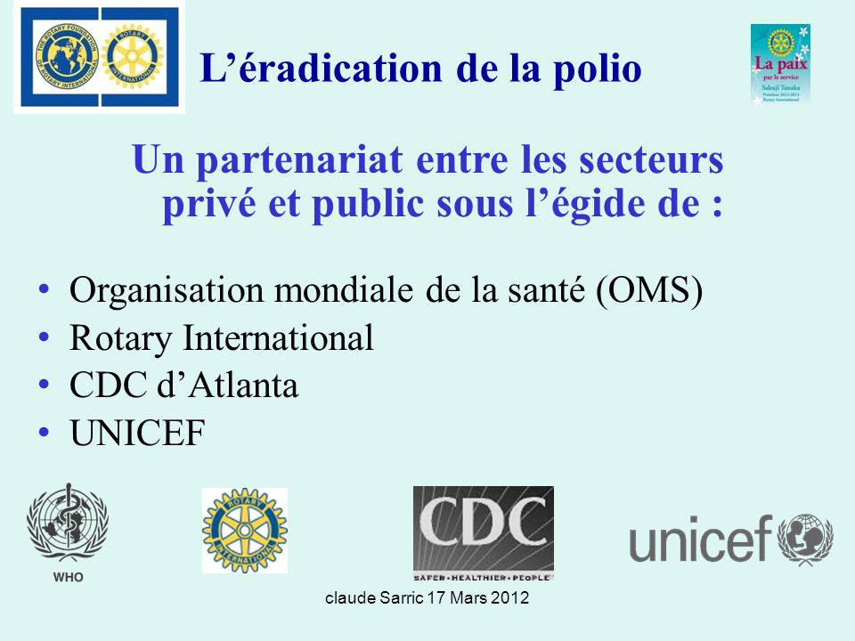 claude Sarric 17 Mars 2012 Léradication de la polio Un partenariat entre les secteurs privé et public sous légide de : Organisation mondiale de la santé (OMS) Rotary International CDC dAtlanta UNICEF