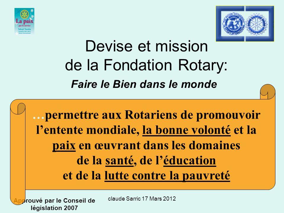 claude Sarric 17 Mars 2012 Devise et mission de la Fondation Rotary: Faire le bien dans le monde Approuvé par le Conseil de législation 2007 …permettre aux Rotariens de promouvoir lentente mondiale, la bonne volonté et la paix en œuvrant dans les domaines de la santé, de léducation et de la lutte contre la pauvreté Faire le Bien dans le monde
