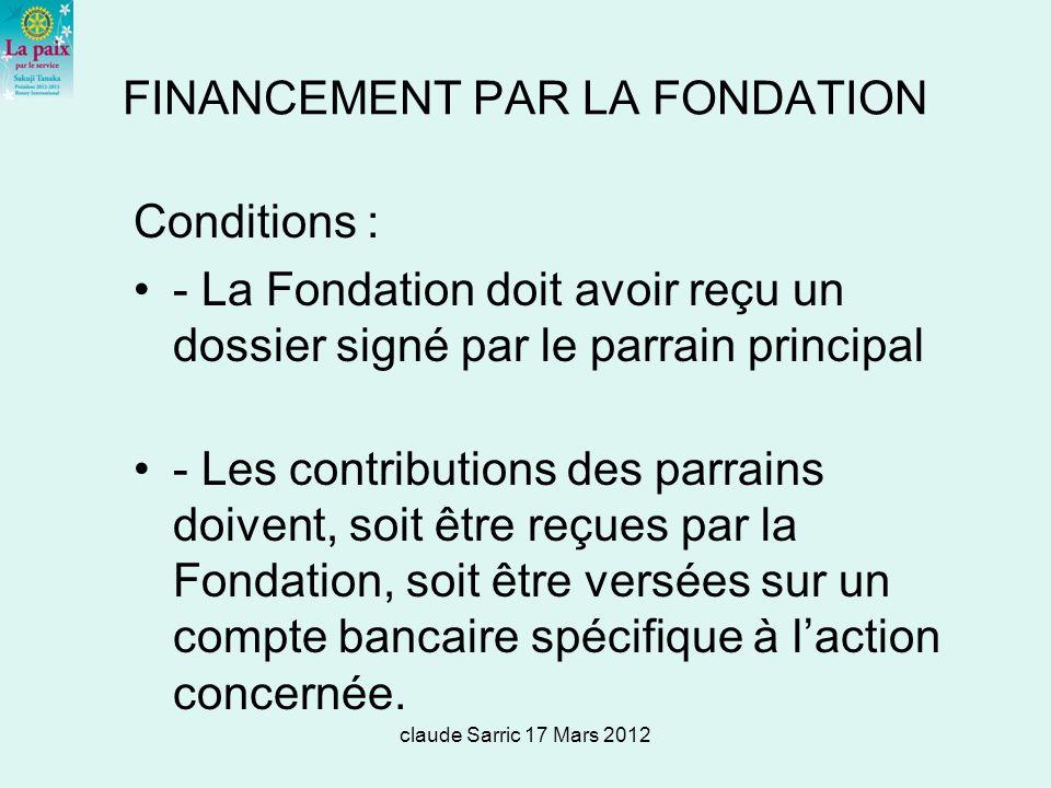 claude Sarric 17 Mars 2012 FINANCEMENT PAR LA FONDATION Conditions : - La Fondation doit avoir reçu un dossier signé par le parrain principal - Les contributions des parrains doivent, soit être reçues par la Fondation, soit être versées sur un compte bancaire spécifique à laction concernée.