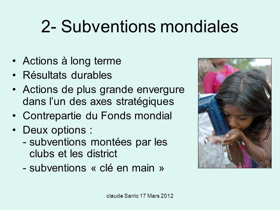 claude Sarric 17 Mars 2012 2- Subventions mondiales Actions à long terme Résultats durables Actions de plus grande envergure dans lun des axes stratégiques Contrepartie du Fonds mondial Deux options : - subventions montées par les clubs et les district - subventions « clé en main »