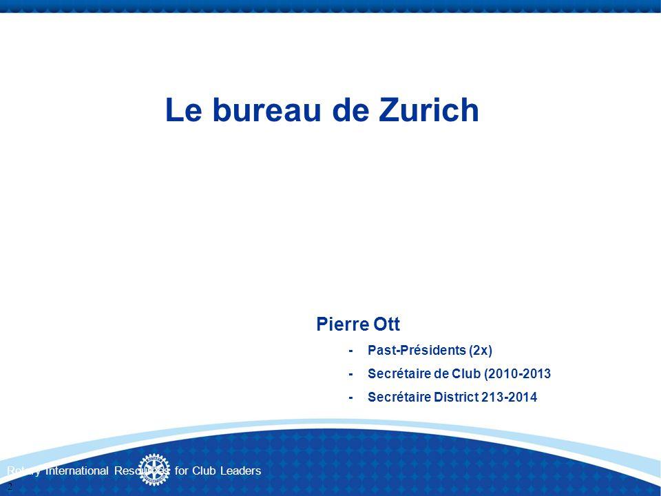 Rotary International Resources for Club Leaders Le bureau de Zurich Pierre Ott -Past-Présidents (2x) -Secrétaire de Club (2010-2013 -Secrétaire Distri