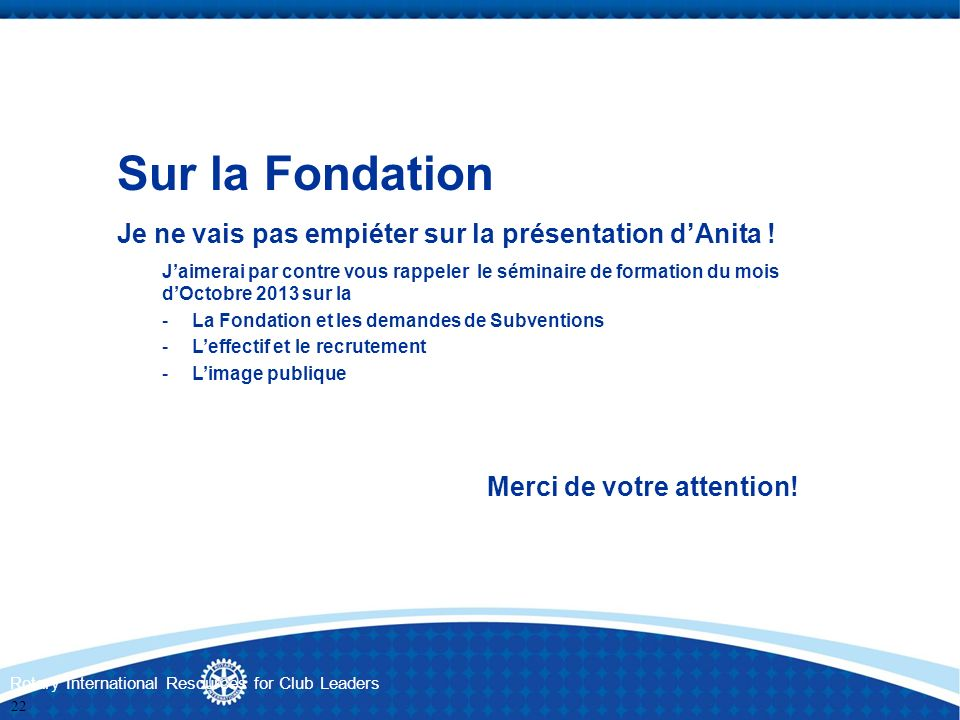 Rotary International Resources for Club Leaders Sur la Fondation Je ne vais pas empiéter sur la présentation dAnita ! Jaimerai par contre vous rappele