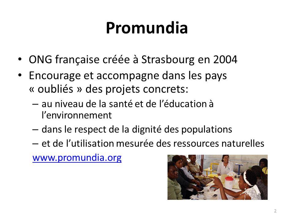 Promundia ONG française créée à Strasbourg en 2004 Encourage et accompagne dans les pays « oubliés » des projets concrets: – au niveau de la santé et
