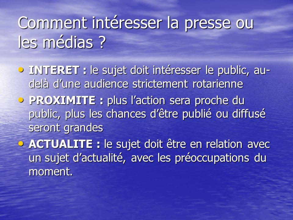Comment intéresser la presse ou les médias ? INTERET : le sujet doit intéresser le public, au- delà dune audience strictement rotarienne INTERET : le