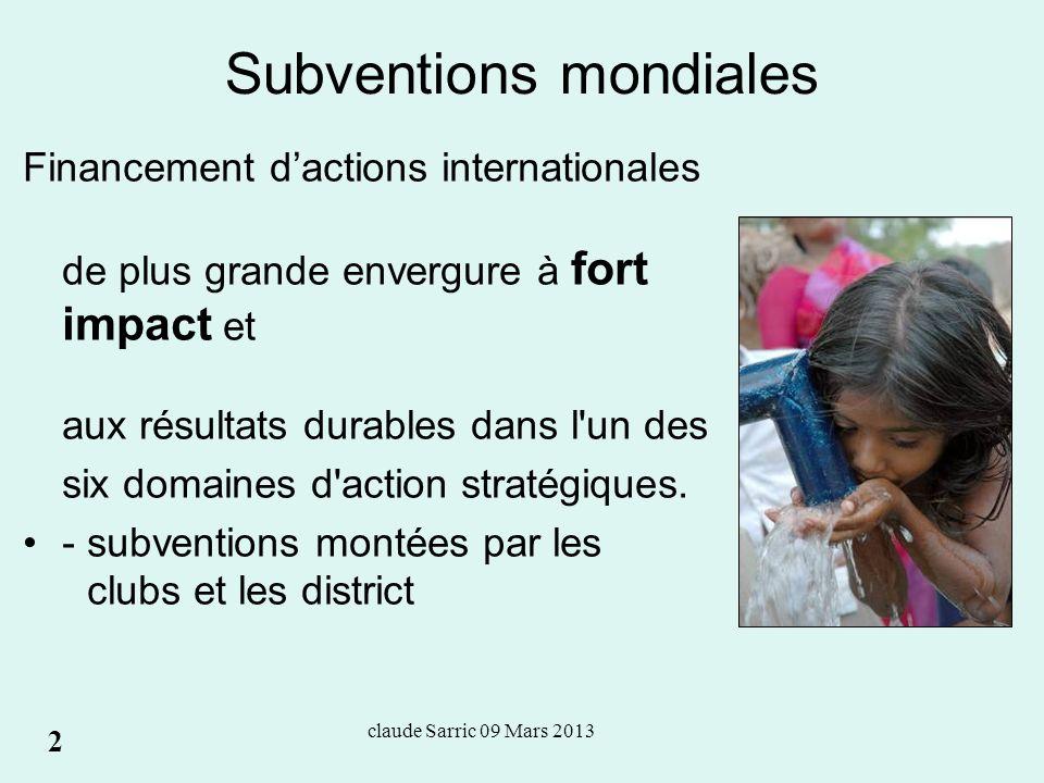 claude Sarric 09 Mars 2013 Subventions mondiales Financement dactions internationales de plus grande envergure à fort impact et aux résultats durables dans l un des six domaines d action stratégiques.