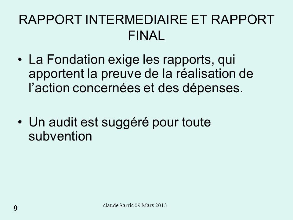 claude Sarric 09 Mars 2013 RAPPORT INTERMEDIAIRE ET RAPPORT FINAL La Fondation exige les rapports, qui apportent la preuve de la réalisation de laction concernées et des dépenses.