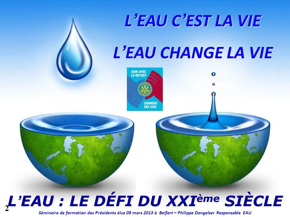 LEAU : LE DÉFI DU XXI ème SIÈCLE LEAU CEST LA VIE LEAU CHANGE LA VIE Séminaire de formation des Présidents élus 09 mars 2013 à Belfort – Philippe Dang