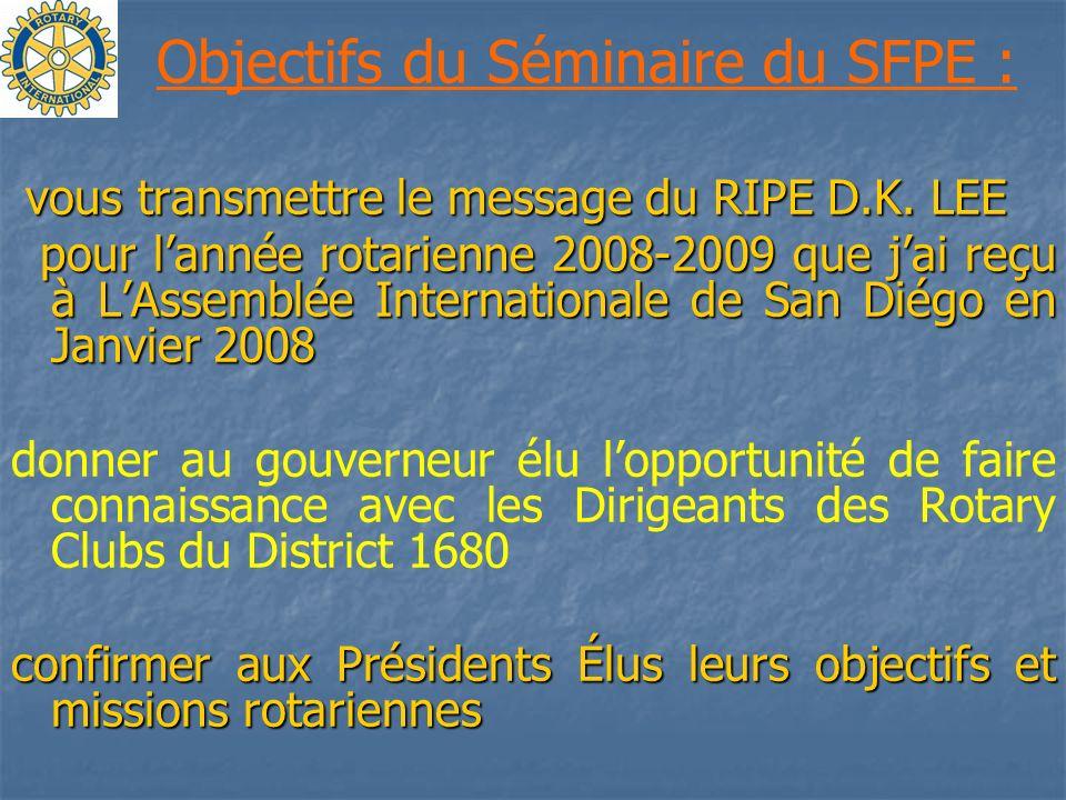 Objectifs du Séminaire du SFPE : vous transmettre le message du RIPE D.K. LEE vous transmettre le message du RIPE D.K. LEE pour lannée rotarienne 2008