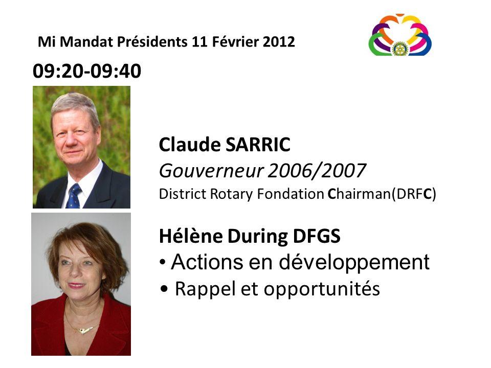 Mi Mandat Présidents 11 Février 2012 Claude SARRIC Gouverneur 2006/2007 District Rotary Fondation Chairman(DRFC) Hélène During DFGS Actions en développement Rappel et opportunités 09:20-09:40