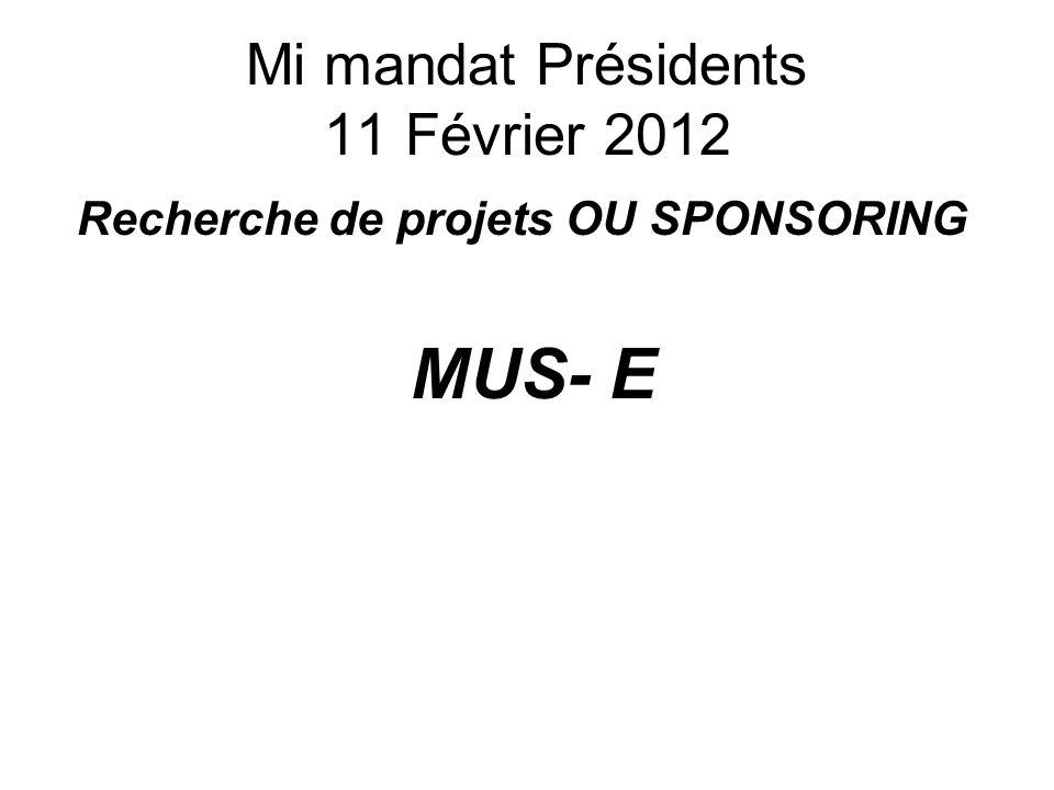 Mi mandat Présidents 11 Février 2012 Recherche de projets OU SPONSORING MUS- E
