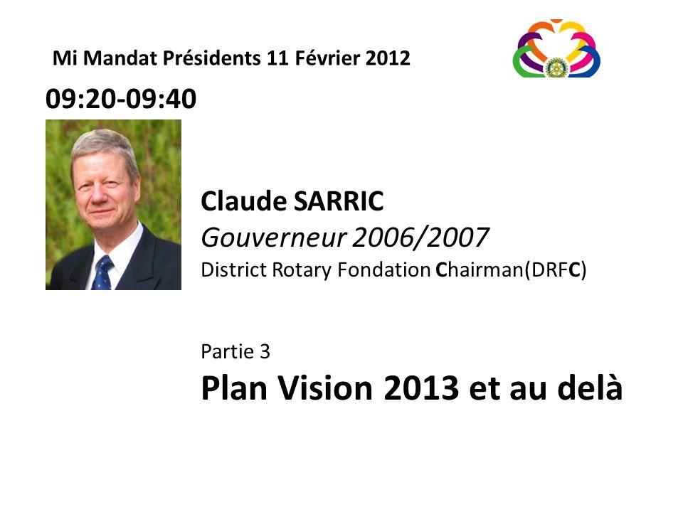 Mi Mandat Présidents 11 Février 2012 Claude SARRIC Gouverneur 2006/2007 District Rotary Fondation Chairman(DRFC) Partie 3 Plan Vision 2013 et au delà 09:20-09:40