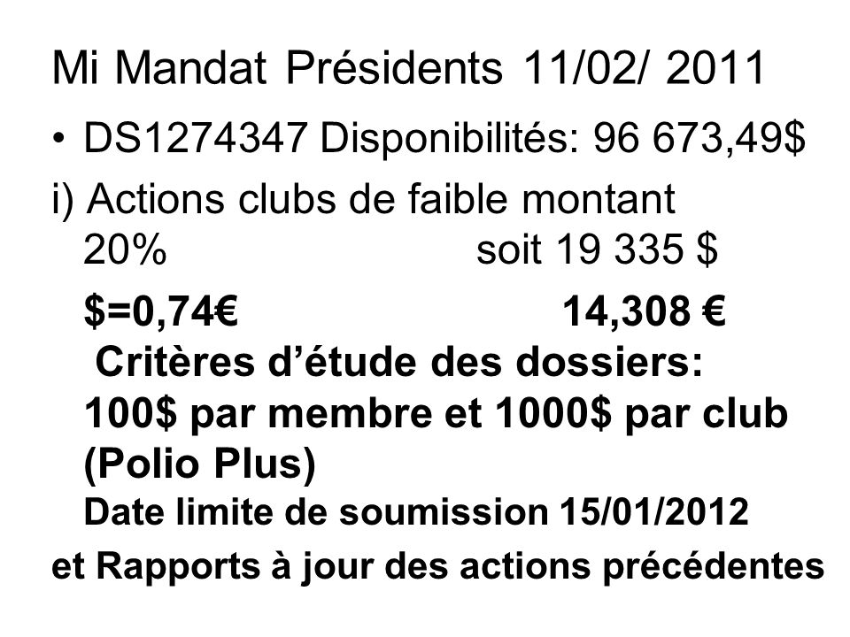 Mi Mandat Présidents 11/02/ 2011 DS1274347 Disponibilités: 96 673,49$ i) Actions clubs de faible montant 20% soit 19 335 $ $=0,7414,308 Critères détude des dossiers: 100$ par membre et 1000$ par club (Polio Plus) Date limite de soumission 15/01/2012 et Rapports à jour des actions précédentes