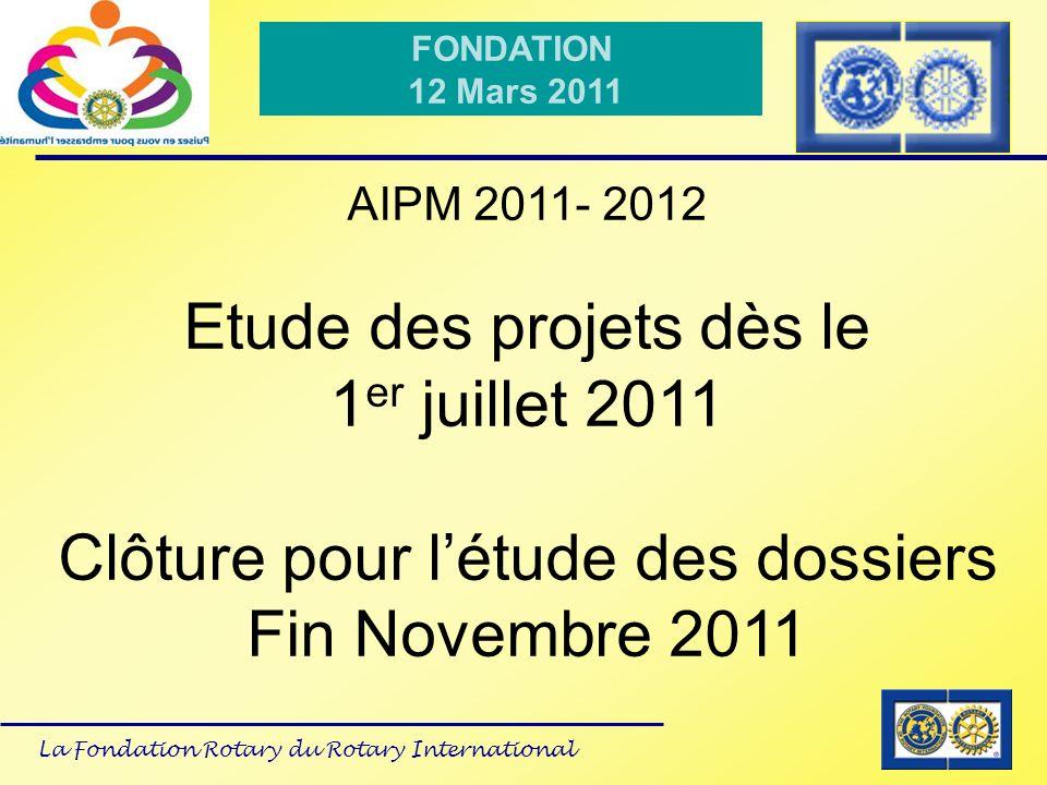 La Fondation Rotary du Rotary International FONDATION 12 Mars 2011 AIPM 2011- 2012 Etude des projets dès le 1 er juillet 2011 Clôture pour létude des