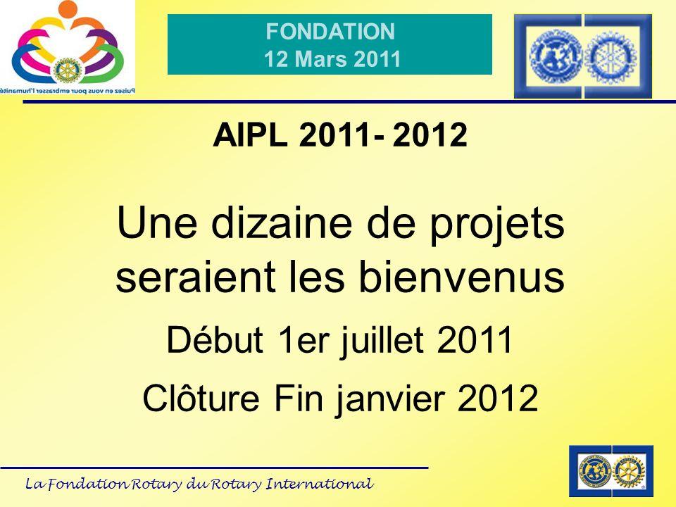 La Fondation Rotary du Rotary International FONDATION 12 Mars 2011 AIPL 2011- 2012 Une dizaine de projets seraient les bienvenus Début 1er juillet 201